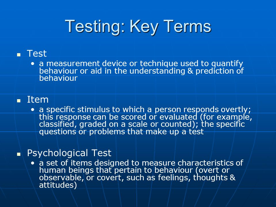 Testing: Key Terms Test a measurement device or technique used to quantify behaviour or aid in the understanding & prediction of behaviour Item a specific stimulus to which a person responds overtly; this response can be scored or evaluated (for example, classified, graded on a scale or counted); the specific questions or problems that make up a test Psychological Test a set of items designed to measure characteristics of human beings that pertain to behaviour (overt or observable, or covert, such as feelings, thoughts & attitudes)