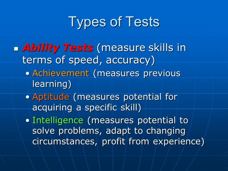 Types of Tests Ability Tests (measure skills in terms of speed, accuracy) Ability Tests (measure skills in terms of speed, accuracy) Achievement (measures previous learning)Achievement (measures previous learning) Aptitude (measures potential for acquiring a specific skill)Aptitude (measures potential for acquiring a specific skill) Intelligence (measures potential to solve problems, adapt to changing circumstances, profit from experience)Intelligence (measures potential to solve problems, adapt to changing circumstances, profit from experience)