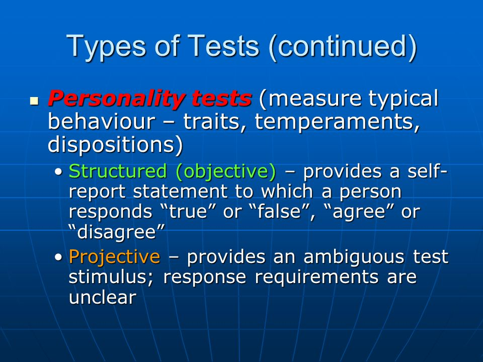 Types of Tests (continued) Personality tests (measure typical behaviour – traits, temperaments, dispositions) Personality tests (measure typical behaviour – traits, temperaments, dispositions) Structured (objective) – provides a self- report statement to which a person responds true or false , agree or disagree Structured (objective) – provides a self- report statement to which a person responds true or false , agree or disagree Projective – provides an ambiguous test stimulus; response requirements are unclearProjective – provides an ambiguous test stimulus; response requirements are unclear