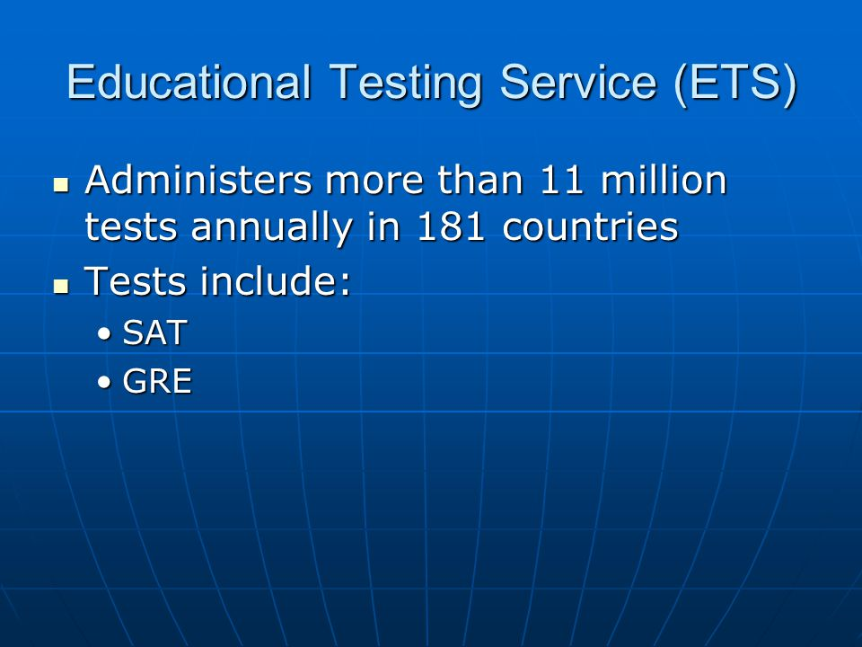 Educational Testing Service (ETS) Administers more than 11 million tests annually in 181 countries Administers more than 11 million tests annually in 181 countries Tests include: Tests include: SATSAT GREGRE