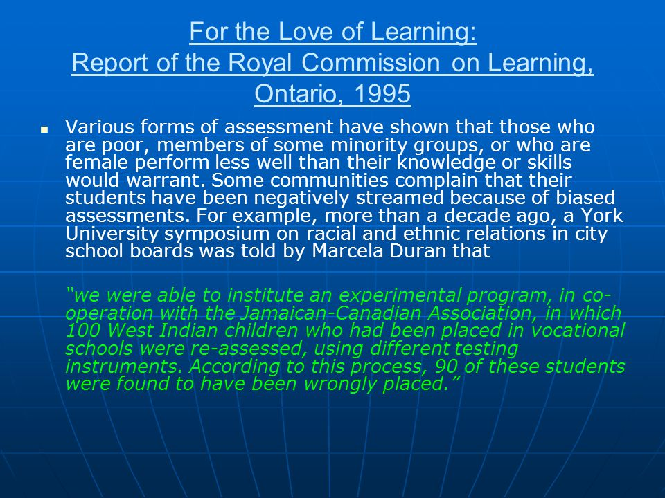 For the Love of Learning: Report of the Royal Commission on Learning, Ontario, 1995 Various forms of assessment have shown that those who are poor, members of some minority groups, or who are female perform less well than their knowledge or skills would warrant.