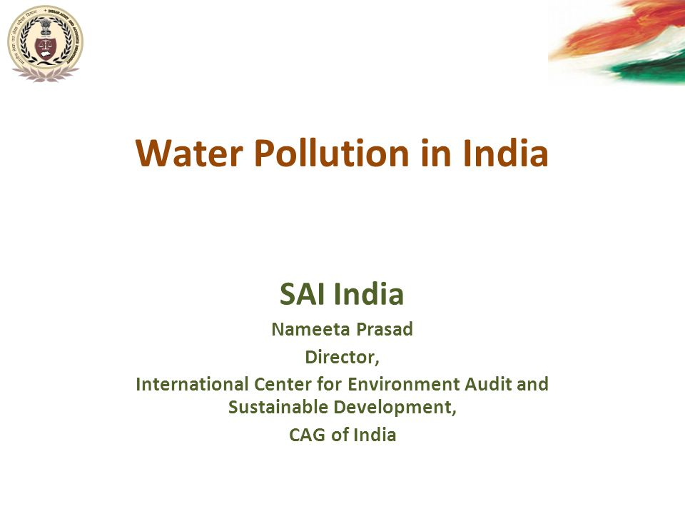 Water Pollution in India SAI India Nameeta Prasad Director, International Center for Environment Audit and Sustainable Development, CAG of India