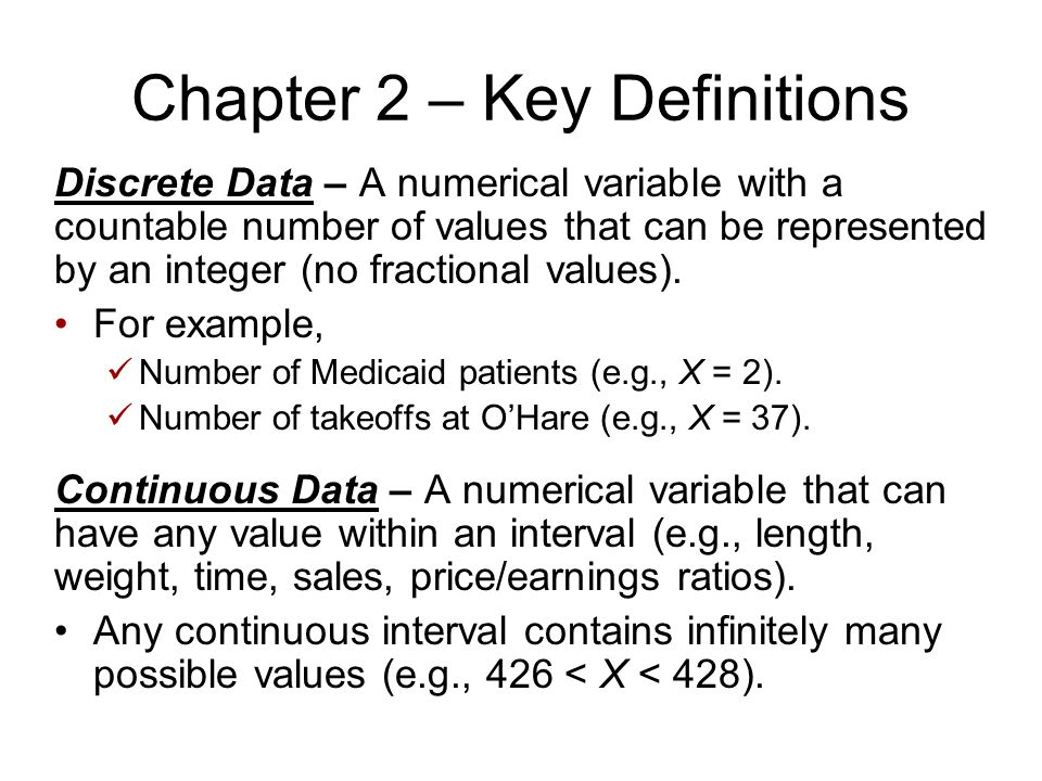 Chapter 2 – Key Definitions Discrete Data – A numerical variable with a countable number of values that can be represented by an integer (no fractiona