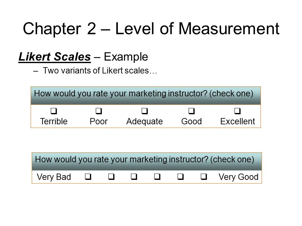 Chapter 2 – Level of Measurement Likert Scales – Example –Two variants of Likert scales… How would you rate your marketing instructor? (check one)  T