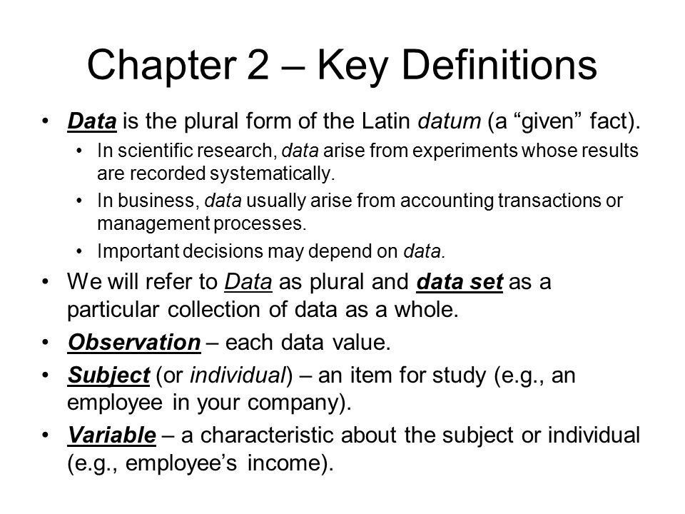 "Chapter 2 – Key Definitions Data is the plural form of the Latin datum (a ""given"" fact). In scientific research, data arise from experiments whose res"