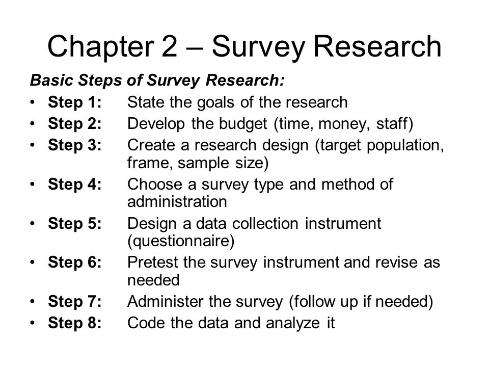 Chapter 2 – Survey Research Basic Steps of Survey Research: Step 1: State the goals of the research Step 2:Develop the budget (time, money, staff) Ste