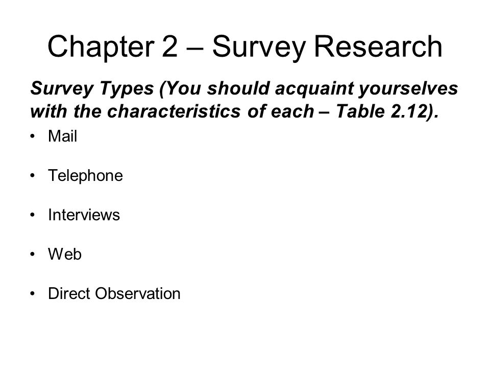 Chapter 2 – Survey Research Survey Types (You should acquaint yourselves with the characteristics of each – Table 2.12). Mail Telephone Interviews Web