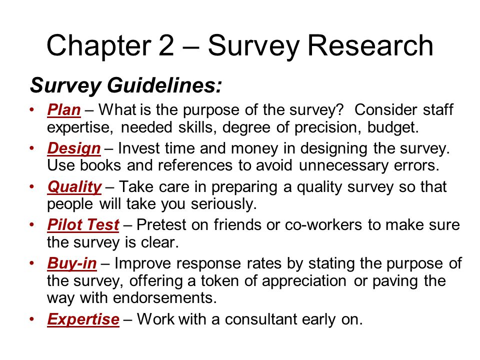 Chapter 2 – Survey Research Survey Guidelines: Plan – What is the purpose of the survey? Consider staff expertise, needed skills, degree of precision,