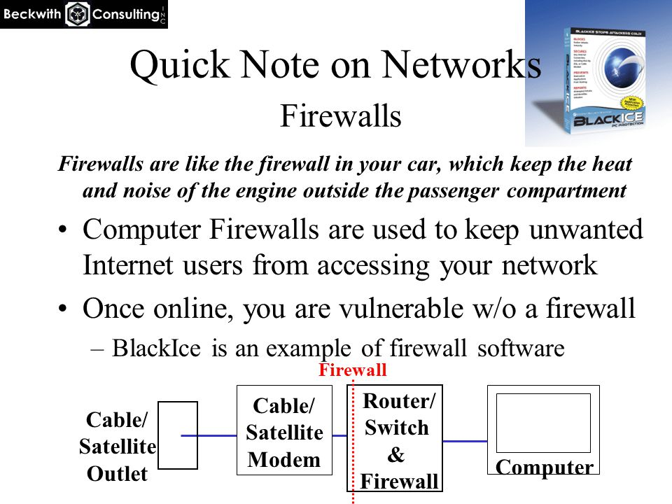 Quick Note on Networks Firewalls Firewalls are like the firewall in your car, which keep the heat and noise of the engine outside the passenger compar