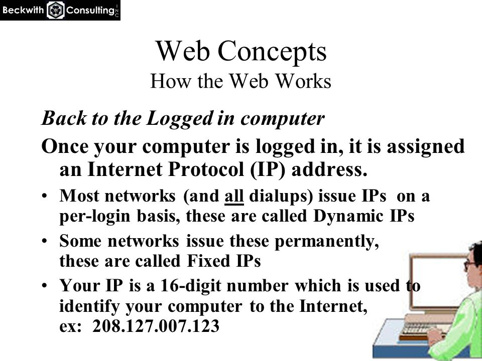 Web Concepts How the Web Works Back to the Logged in computer Once your computer is logged in, it is assigned an Internet Protocol (IP) address. Most