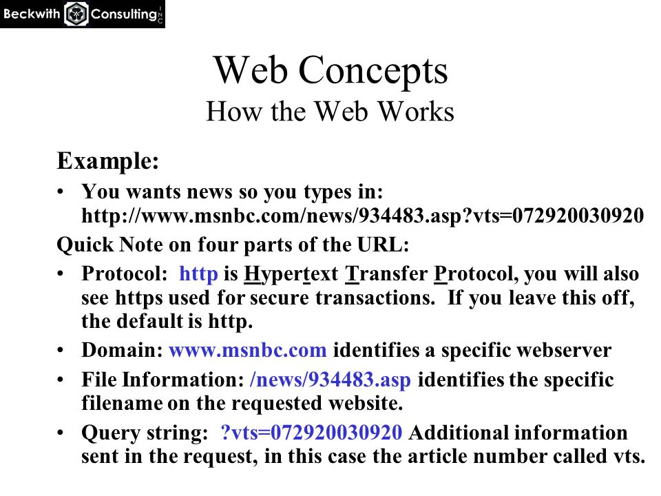Web Concepts How the Web Works Example: You wants news so you types in: http://www.msnbc.com/news/934483.asp vts=072920030920 Quick Note on four parts of the URL: Protocol: http is Hypertext Transfer Protocol, you will also see https used for secure transactions.