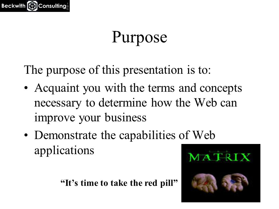 Purpose The purpose of this presentation is to: Acquaint you with the terms and concepts necessary to determine how the Web can improve your business Demonstrate the capabilities of Web applications It's time to take the red pill
