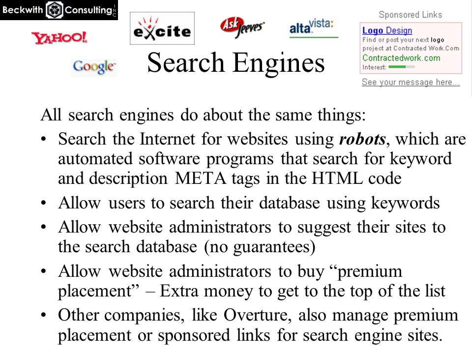 Search Engines All search engines do about the same things: Search the Internet for websites using robots, which are automated software programs that search for keyword and description META tags in the HTML code Allow users to search their database using keywords Allow website administrators to suggest their sites to the search database (no guarantees) Allow website administrators to buy premium placement – Extra money to get to the top of the list Other companies, like Overture, also manage premium placement or sponsored links for search engine sites.