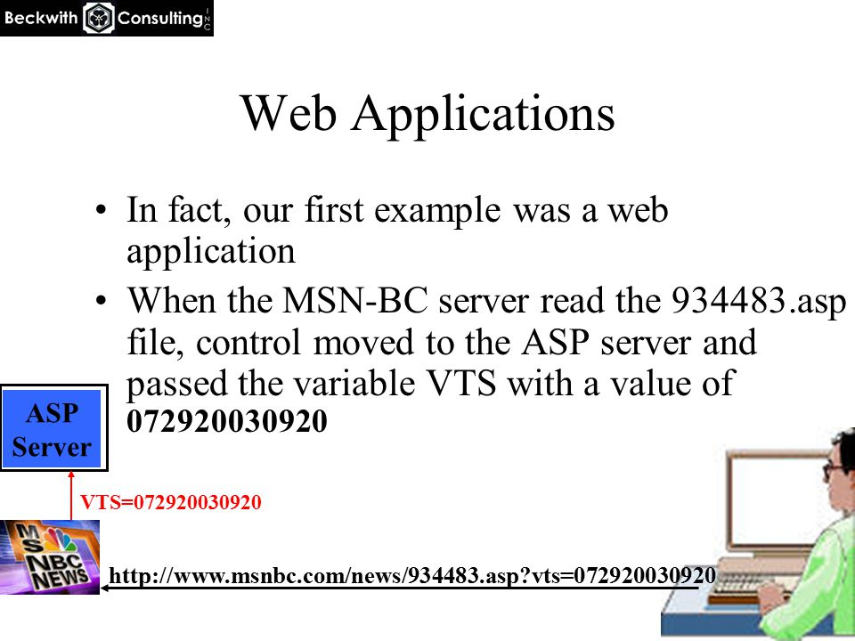 Web Applications In fact, our first example was a web application When the MSN-BC server read the 934483.asp file, control moved to the ASP server and passed the variable VTS with a value of 072920030920 http://www.msnbc.com/news/934483.asp vts=072920030920 ASP Server VTS=072920030920 ASP Server