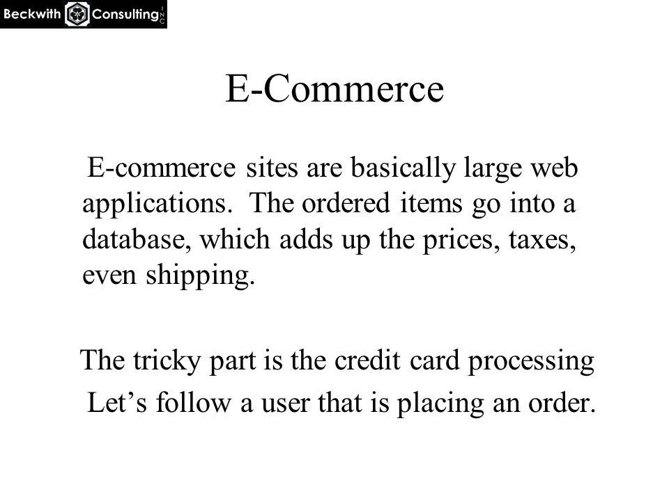 E-Commerce E-commerce sites are basically large web applications. The ordered items go into a database, which adds up the prices, taxes, even shipping
