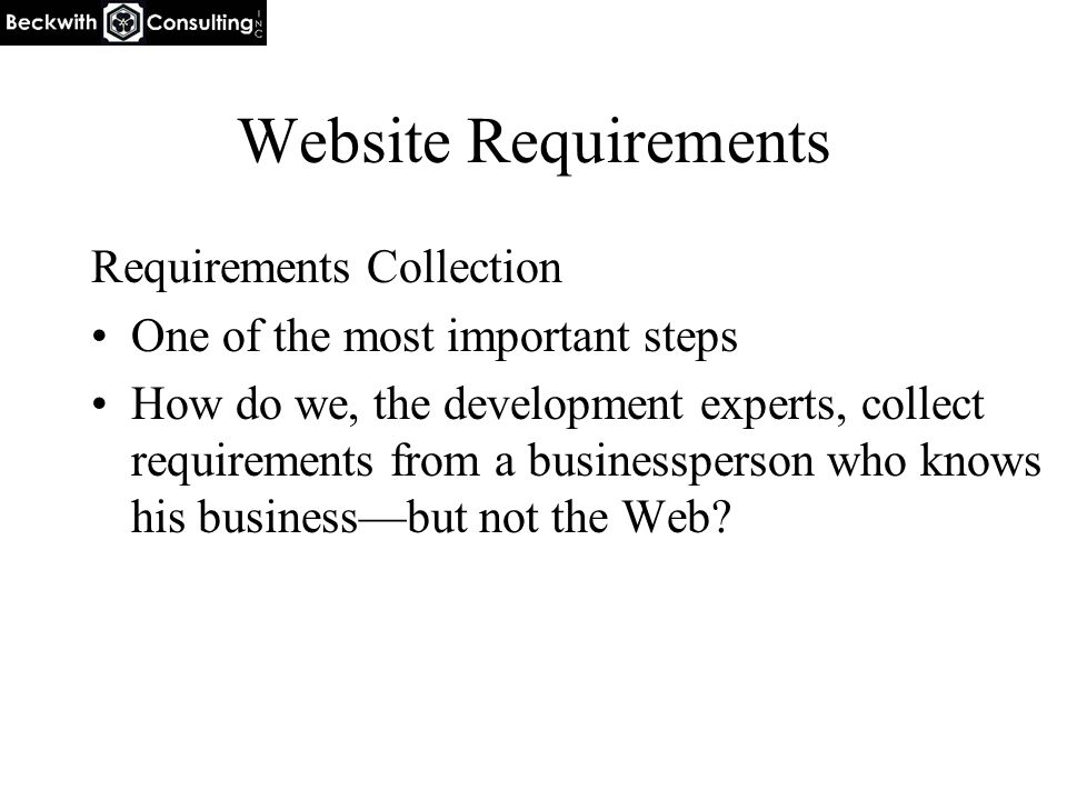 Website Requirements Requirements Collection One of the most important steps How do we, the development experts, collect requirements from a businessp