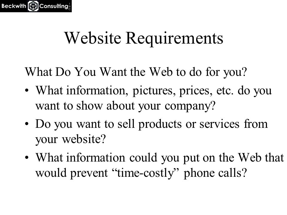 Website Requirements What Do You Want the Web to do for you? What information, pictures, prices, etc. do you want to show about your company? Do you w