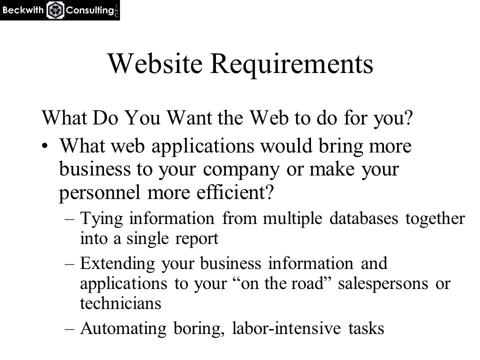 Website Requirements What Do You Want the Web to do for you? What web applications would bring more business to your company or make your personnel mo