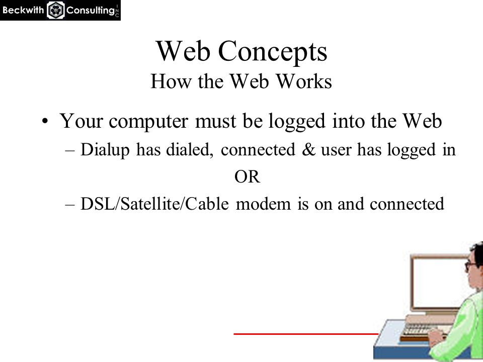 Web Concepts How the Web Works Your computer must be logged into the Web –Dialup has dialed, connected & user has logged in OR –DSL/Satellite/Cable mo