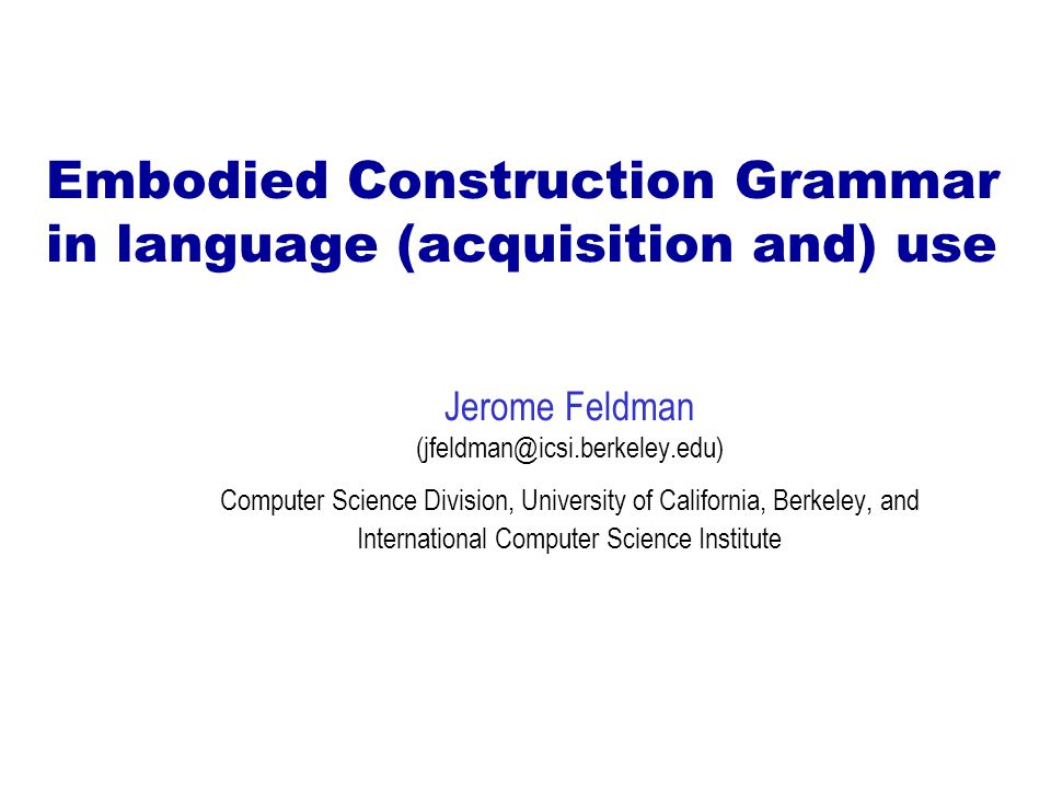 Embodied Construction Grammar in language (acquisition and) use Jerome Feldman (jfeldman@icsi.berkeley.edu) Computer Science Division, University of California, Berkeley, and International Computer Science Institute