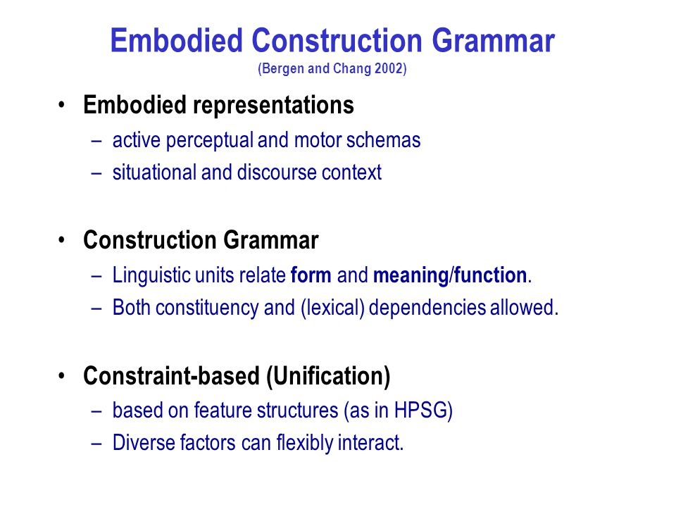 Embodied Construction Grammar (Bergen and Chang 2002) Embodied representations –active perceptual and motor schemas –situational and discourse context Construction Grammar –Linguistic units relate form and meaning / function.