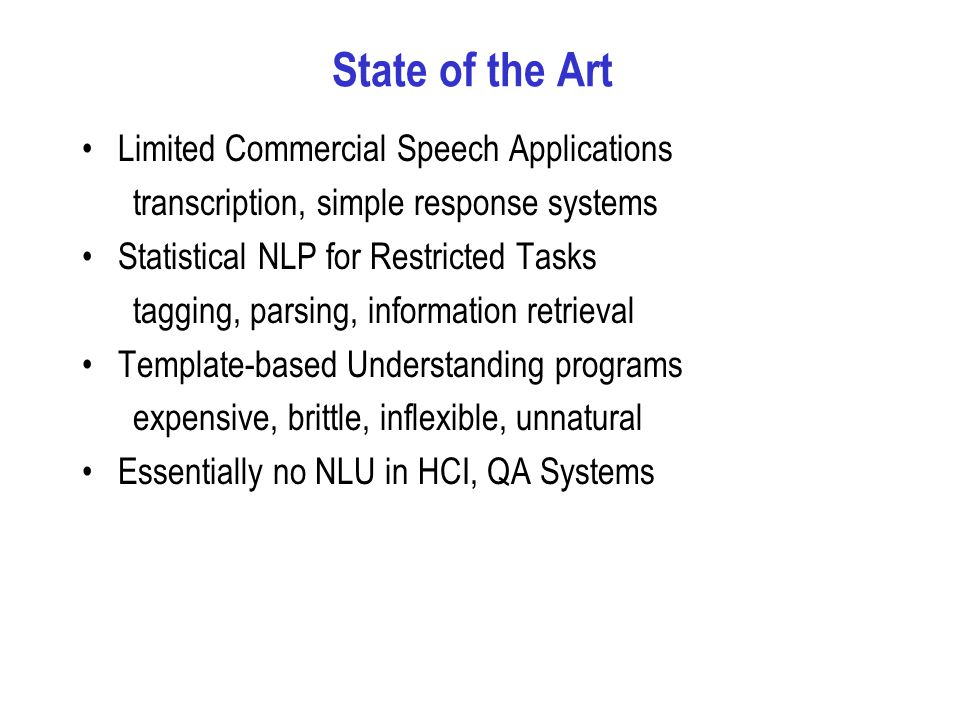 State of the Art Limited Commercial Speech Applications transcription, simple response systems Statistical NLP for Restricted Tasks tagging, parsing, information retrieval Template-based Understanding programs expensive, brittle, inflexible, unnatural Essentially no NLU in HCI, QA Systems