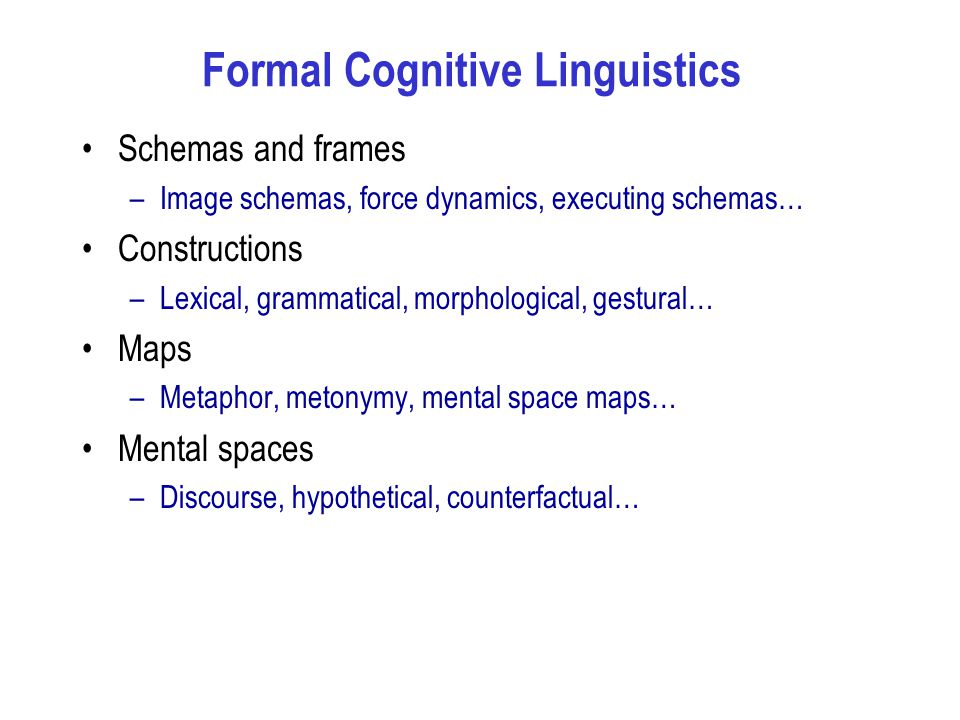 Formal Cognitive Linguistics Schemas and frames –Image schemas, force dynamics, executing schemas… Constructions –Lexical, grammatical, morphological, gestural… Maps –Metaphor, metonymy, mental space maps… Mental spaces –Discourse, hypothetical, counterfactual…