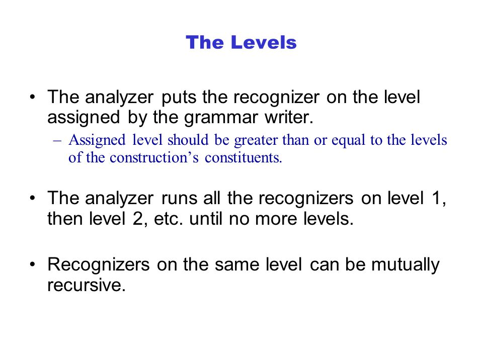 The Levels The analyzer puts the recognizer on the level assigned by the grammar writer.