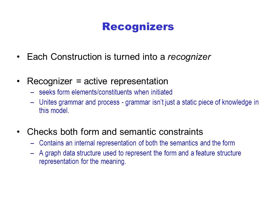 Recognizers Each Construction is turned into a recognizer Recognizer = active representation –seeks form elements/constituents when initiated –Unites grammar and process - grammar isn't just a static piece of knowledge in this model.