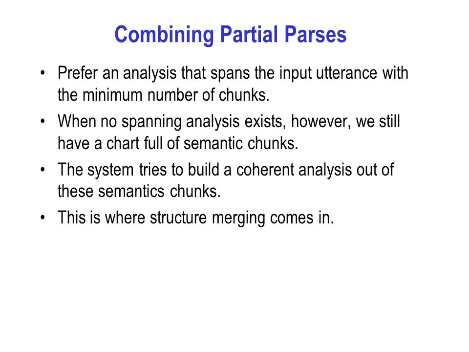 Combining Partial Parses Prefer an analysis that spans the input utterance with the minimum number of chunks.
