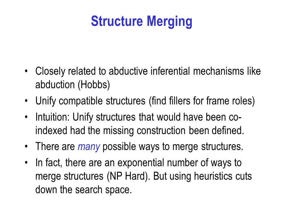 Structure Merging Closely related to abductive inferential mechanisms like abduction (Hobbs) Unify compatible structures (find fillers for frame roles) Intuition: Unify structures that would have been co- indexed had the missing construction been defined.