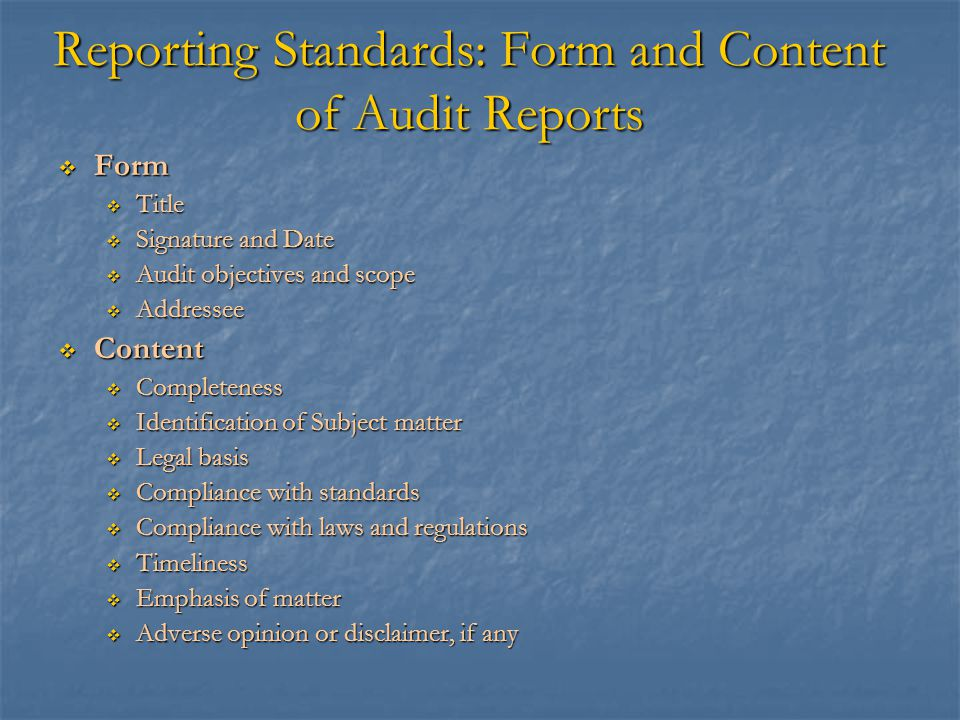 Reporting Standards: Form and Content of Audit Reports  Form  Title  Signature and Date  Audit objectives and scope  Addressee  Content  Comple