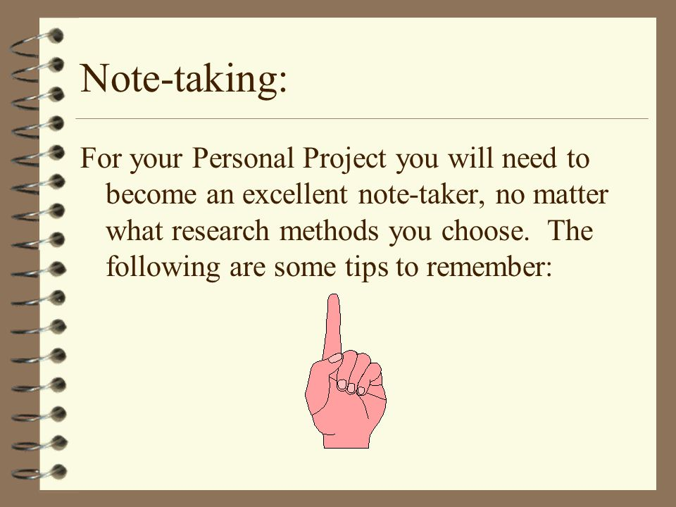 Note-taking: For your Personal Project you will need to become an excellent note-taker, no matter what research methods you choose.