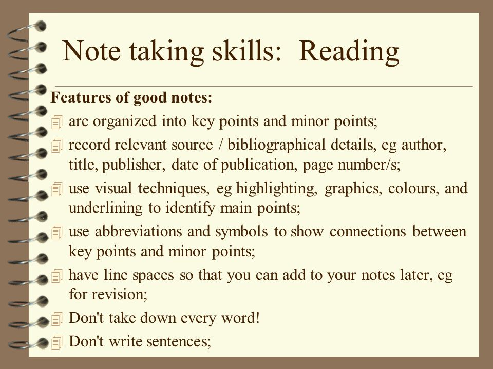 Note taking skills: Reading Features of good notes: 4 are organized into key points and minor points; 4 record relevant source / bibliographical details, eg author, title, publisher, date of publication, page number/s; 4 use visual techniques, eg highlighting, graphics, colours, and underlining to identify main points; 4 use abbreviations and symbols to show connections between key points and minor points; 4 have line spaces so that you can add to your notes later, eg for revision; 4 Don t take down every word.