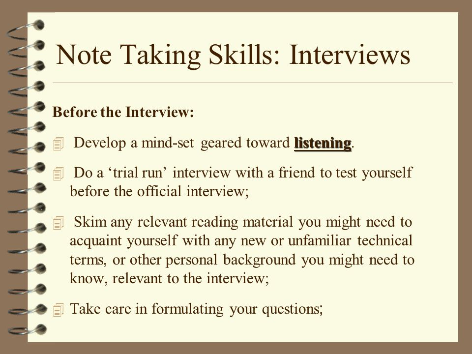 Note Taking Skills: Interviews Before the Interview: listening 4 Develop a mind-set geared toward listening.