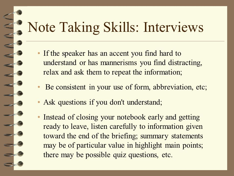 Note Taking Skills: Interviews If the speaker has an accent you find hard to understand or has mannerisms you find distracting, relax and ask them to repeat the information; Be consistent in your use of form, abbreviation, etc; Ask questions if you don t understand; Instead of closing your notebook early and getting ready to leave, listen carefully to information given toward the end of the briefing; summary statements may be of particular value in highlight main points; there may be possible quiz questions, etc.