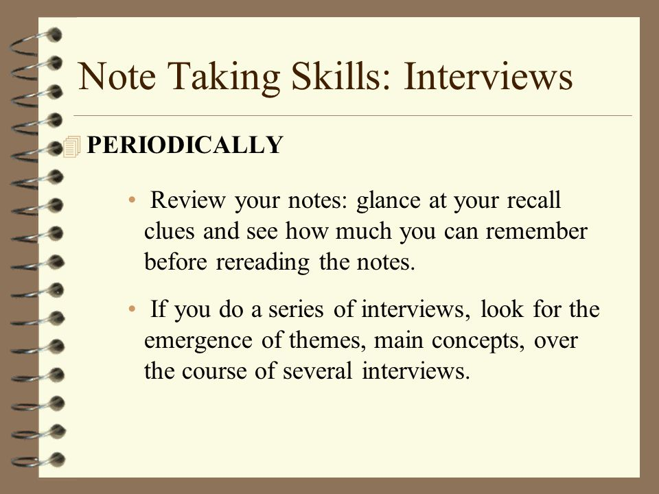 Note Taking Skills: Interviews 4 PERIODICALLY Review your notes: glance at your recall clues and see how much you can remember before rereading the notes.