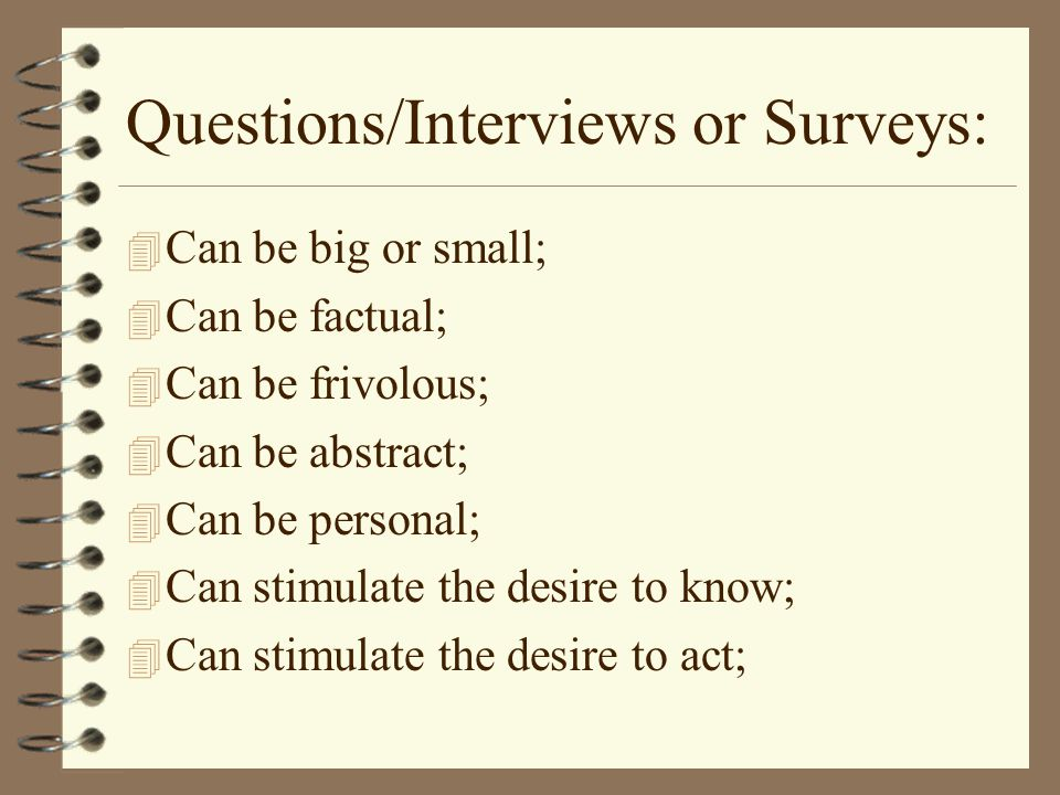 Questions/Interviews or Surveys: 4 Can be big or small; 4 Can be factual; 4 Can be frivolous; 4 Can be abstract; 4 Can be personal; 4 Can stimulate the desire to know; 4 Can stimulate the desire to act;