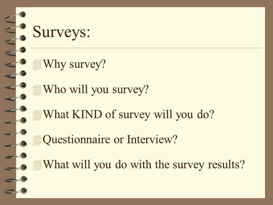 Surveys: 4 Why survey. 4 Who will you survey. 4 What KIND of survey will you do.