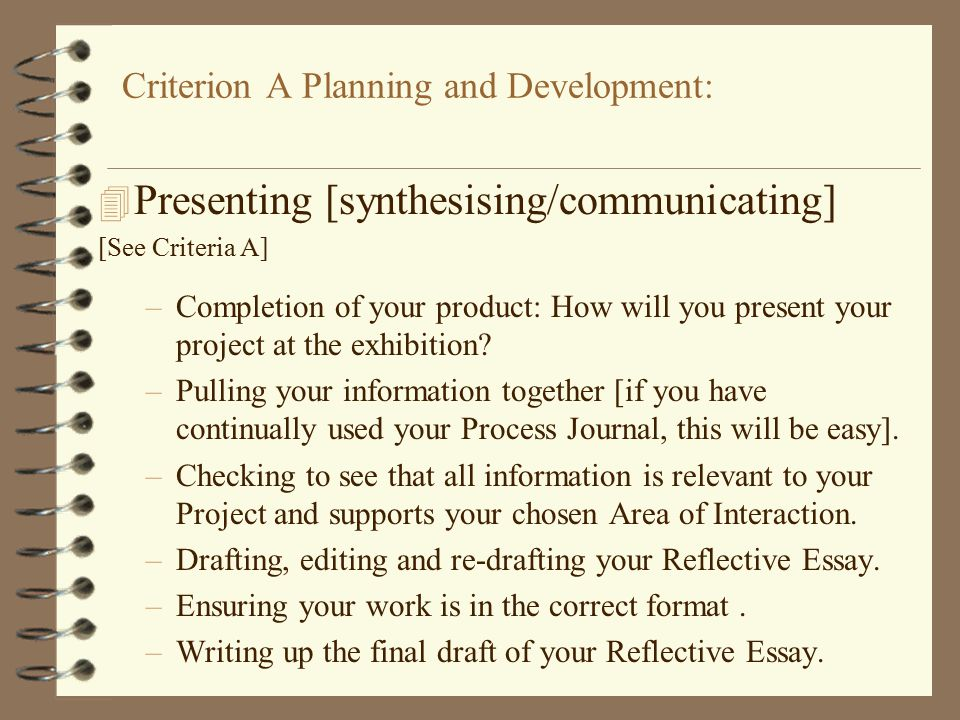 Criterion A Planning and Development: 4 Presenting [synthesising/communicating] [See Criteria A] –Completion of your product: How will you present your project at the exhibition.