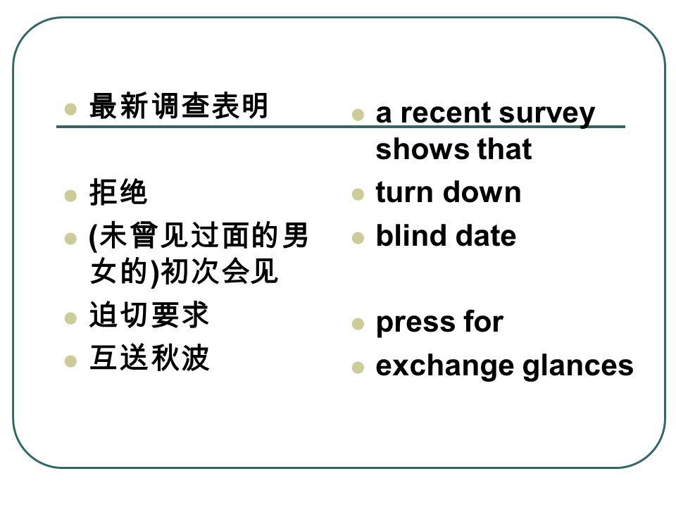 最新调查表明 拒绝 ( 未曾见过面的男 女的 ) 初次会见 迫切要求 互送秋波 a recent survey shows that turn down blind date press for exchange glances