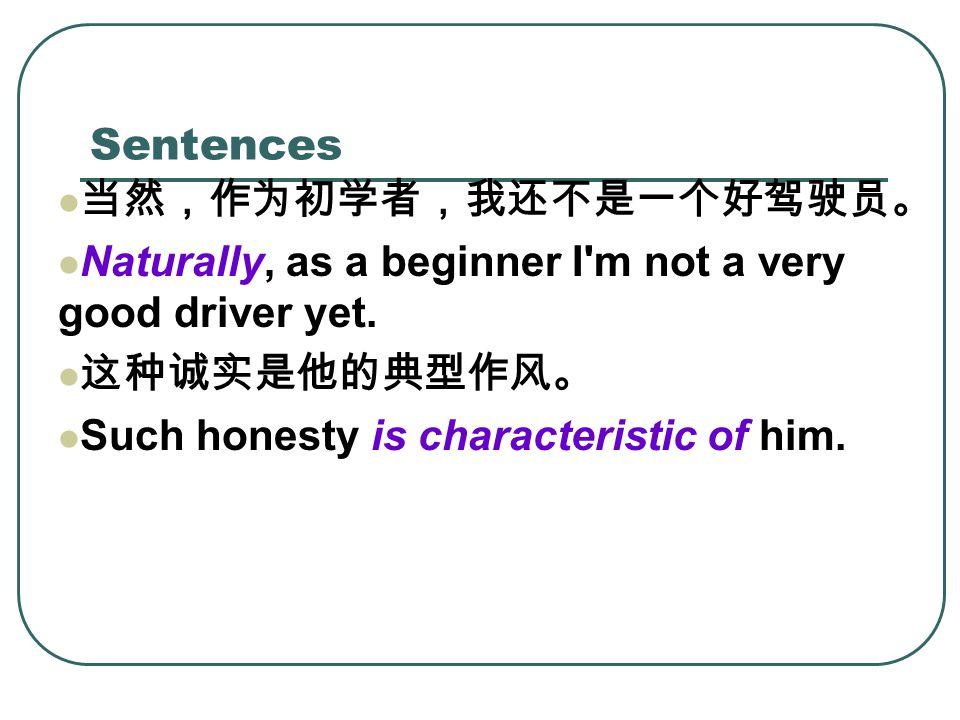Sentences 当然,作为初学者,我还不是一个好驾驶员。 Naturally, as a beginner I m not a very good driver yet.