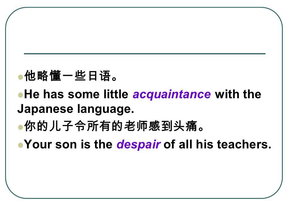 他略懂一些日语。 He has some little acquaintance with the Japanese language.