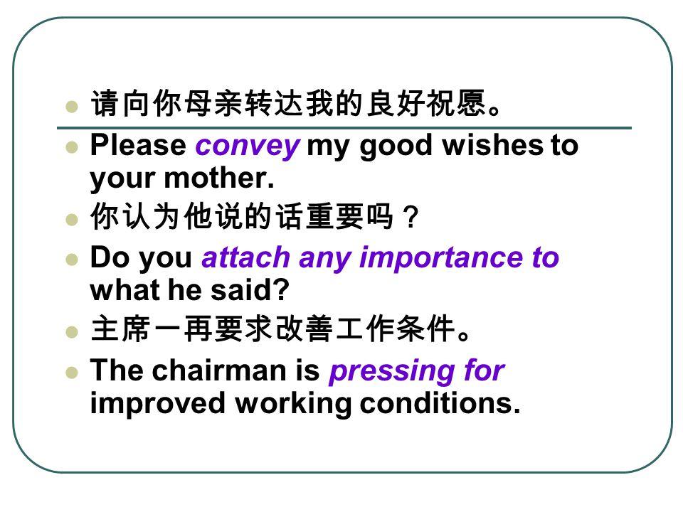 请向你母亲转达我的良好祝愿。 Please convey my good wishes to your mother.