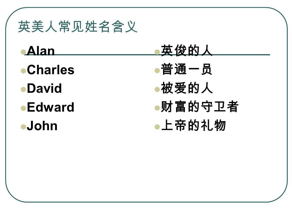 英美人常见姓名含义 Alan Charles David Edward John 英俊的人 普通一员 被爱的人 财富的守卫者 上帝的礼物