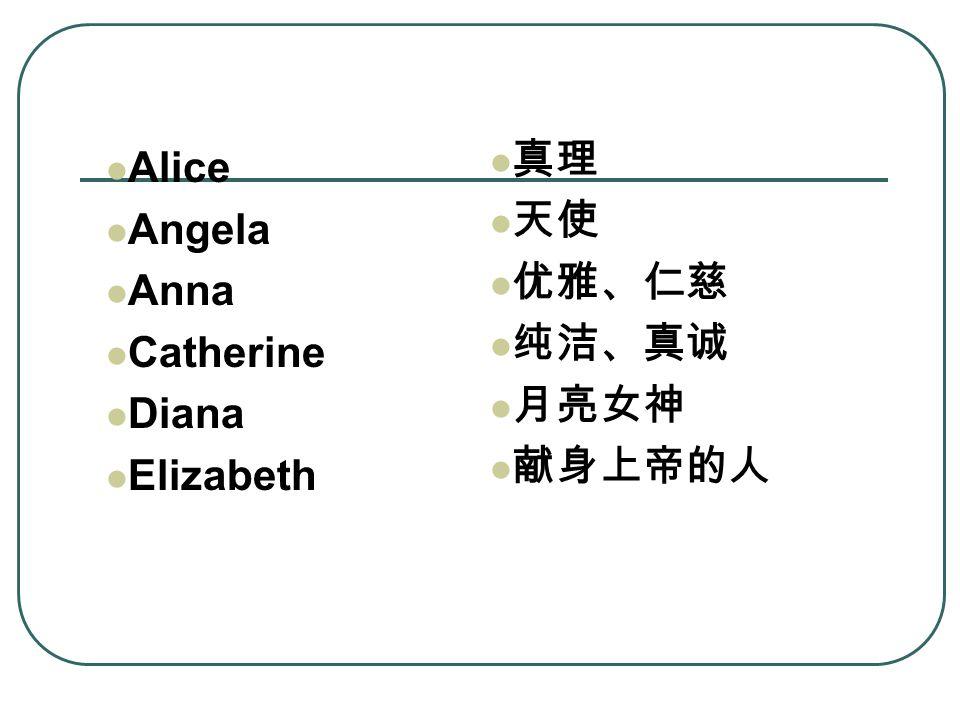 Alice Angela Anna Catherine Diana Elizabeth 真理 天使 优雅、仁慈 纯洁、真诚 月亮女神 献身上帝的人
