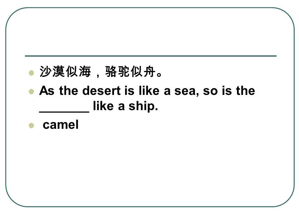 沙漠似海,骆驼似舟。 As the desert is like a sea, so is the _______ like a ship. camel