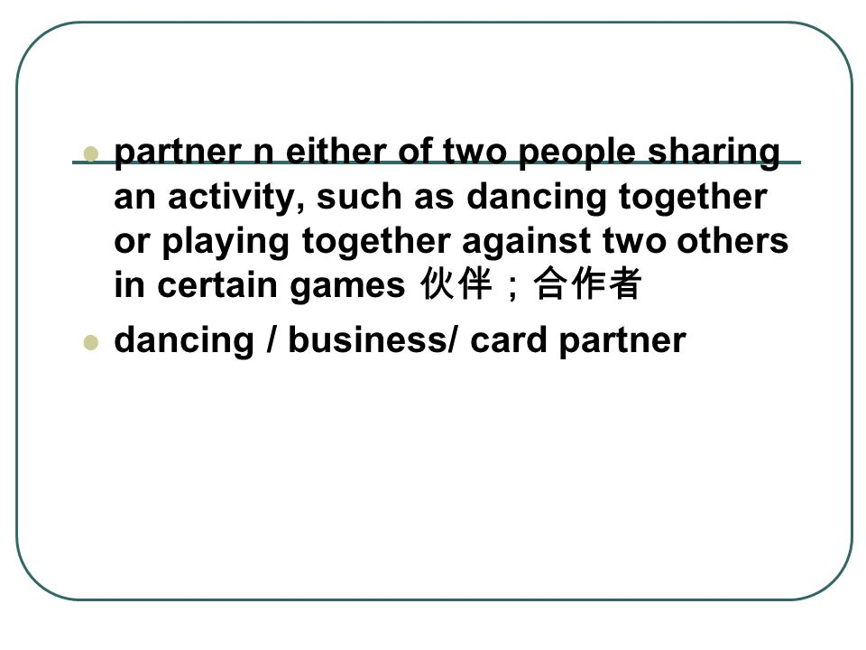 partner n either of two people sharing an activity, such as dancing together or playing together against two others in certain games 伙伴;合作者 dancing / business/ card partner