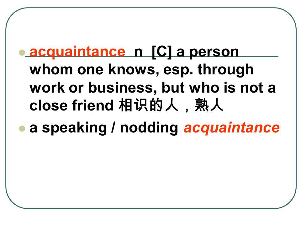 acquaintance n [C] a person whom one knows, esp.