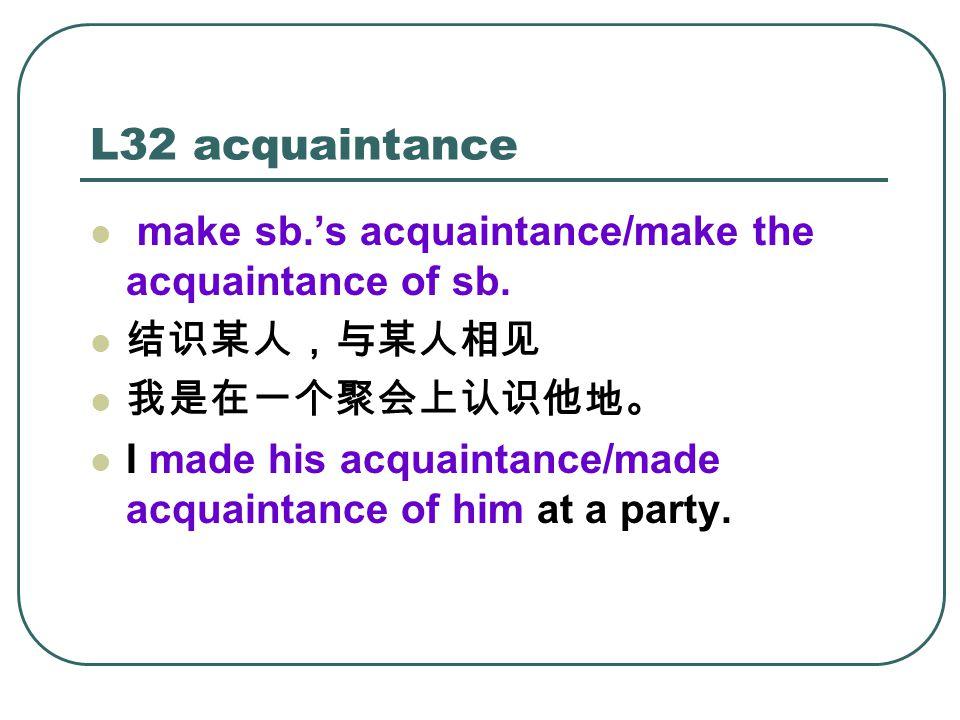 L32 acquaintance make sb.'s acquaintance/make the acquaintance of sb.